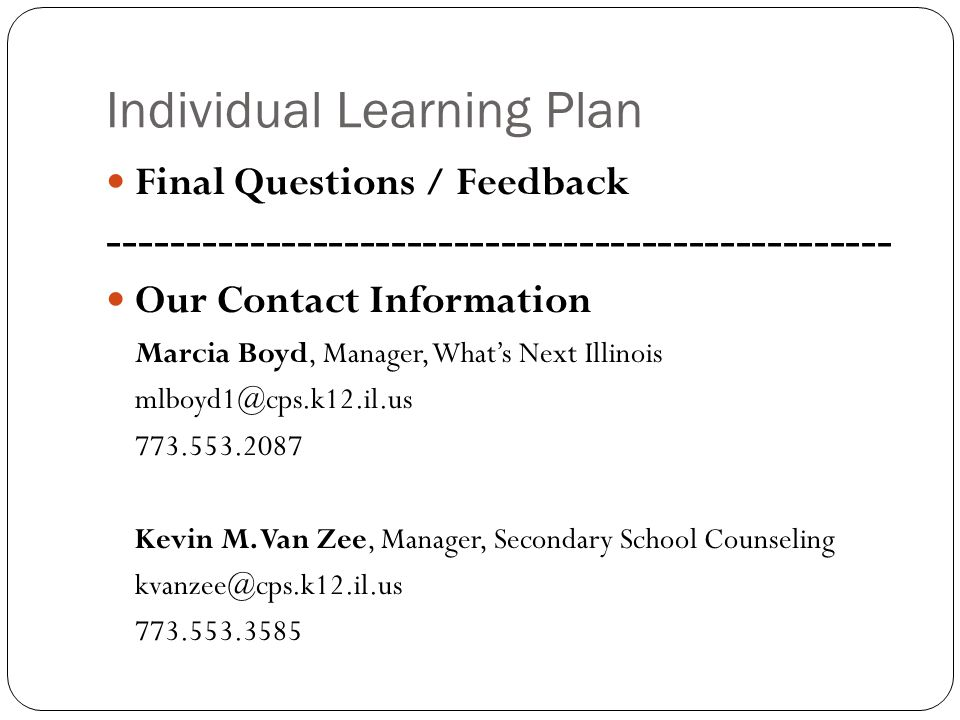Individual Learning Plan Final Questions / Feedback -------------------------------------------------- Our Contact Information Marcia Boyd, Manager, Whats Next Illinois mlboyd1@cps.k12.il.us 773.553.2087 Kevin M.