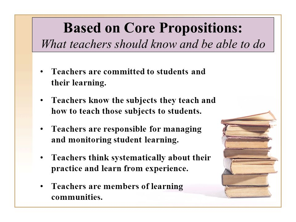 Based on Core Propositions: What teachers should know and be able to do Teachers are committed to students and their learning.