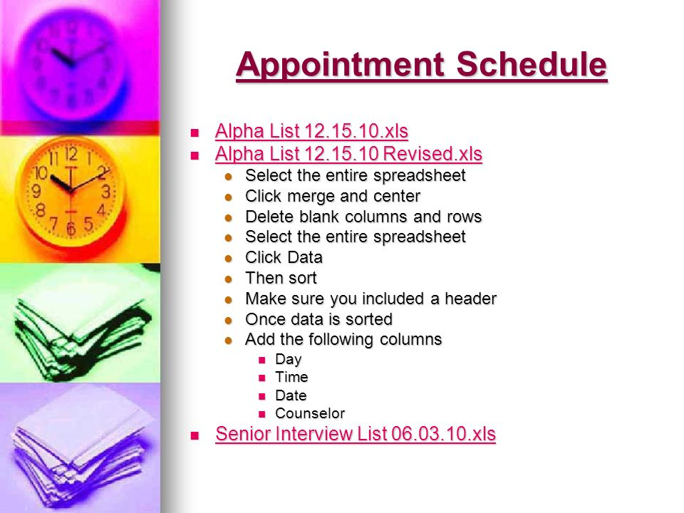 Appointment Schedule Alpha List 12.15.10.xls Alpha List 12.15.10.xls Alpha List 12.15.10.xls Alpha List 12.15.10.xls Alpha List 12.15.10 Revised.xls Alpha List 12.15.10 Revised.xls Alpha List 12.15.10 Revised.xls Alpha List 12.15.10 Revised.xls Select the entire spreadsheet Select the entire spreadsheet Click merge and center Click merge and center Delete blank columns and rows Delete blank columns and rows Select the entire spreadsheet Select the entire spreadsheet Click Data Click Data Then sort Then sort Make sure you included a header Make sure you included a header Once data is sorted Once data is sorted Add the following columns Add the following columns Day Day Time Time Date Date Counselor Counselor Senior Interview List 06.03.10.xls Senior Interview List 06.03.10.xls Senior Interview List 06.03.10.xls Senior Interview List 06.03.10.xls