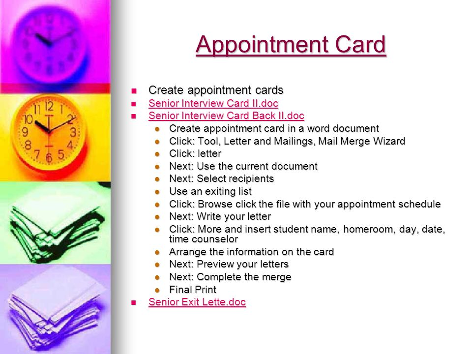Appointment Card Create appointment cards Create appointment cards Senior Interview Card II.doc Senior Interview Card II.doc Senior Interview Card II.doc Senior Interview Card II.doc Senior Interview Card Back II.doc Senior Interview Card Back II.doc Senior Interview Card Back II.doc Senior Interview Card Back II.doc Create appointment card in a word document Create appointment card in a word document Click: Tool, Letter and Mailings, Mail Merge Wizard Click: Tool, Letter and Mailings, Mail Merge Wizard Click: letter Click: letter Next: Use the current document Next: Use the current document Next: Select recipients Next: Select recipients Use an exiting list Use an exiting list Click: Browse click the file with your appointment schedule Click: Browse click the file with your appointment schedule Next: Write your letter Next: Write your letter Click: More and insert student name, homeroom, day, date, time counselor Click: More and insert student name, homeroom, day, date, time counselor Arrange the information on the card Arrange the information on the card Next: Preview your letters Next: Preview your letters Next: Complete the merge Next: Complete the merge Final Print Final Print Senior Exit Lette.doc Senior Exit Lette.doc Senior Exit Lette.doc Senior Exit Lette.doc