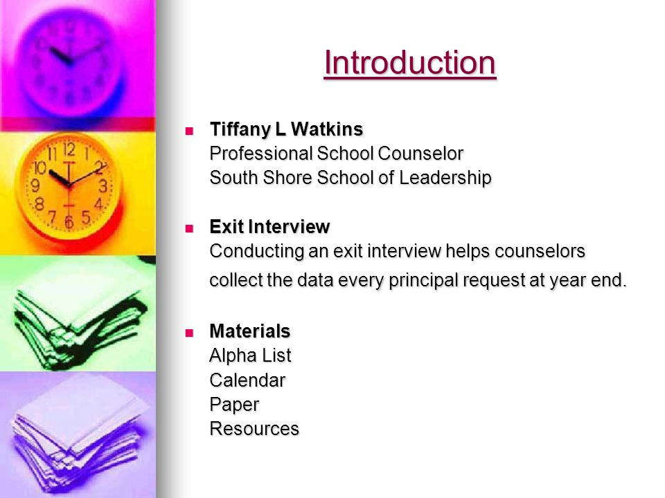 Introduction Tiffany L Watkins Tiffany L Watkins Professional School Counselor South Shore School of Leadership Exit Interview Exit Interview Conducting an exit interview helps counselors collect the data every principal request at year end.