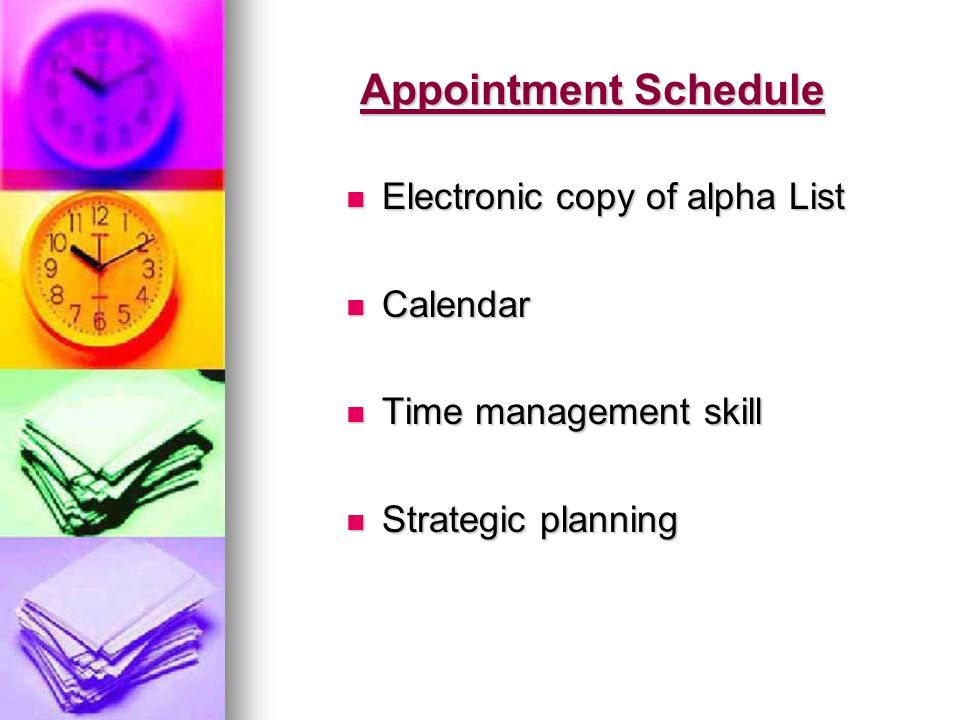 Appointment Schedule Electronic copy of alpha List Electronic copy of alpha List Calendar Calendar Time management skill Time management skill Strategic planning Strategic planning