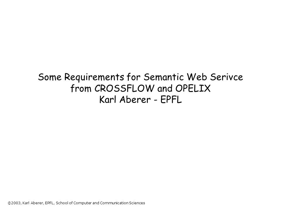 ©2003, Karl Aberer, EPFL, School of Computer and Communication Sciences Some Requirements for Semantic Web Serivce from CROSSFLOW and OPELIX Karl Aberer - EPFL