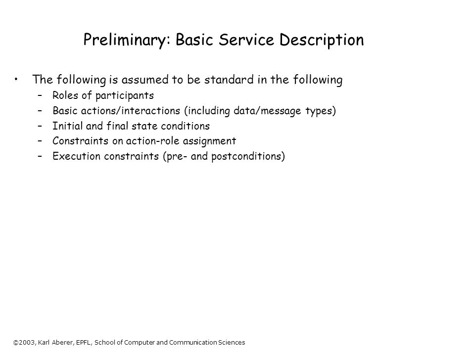 ©2003, Karl Aberer, EPFL, School of Computer and Communication Sciences Preliminary: Basic Service Description The following is assumed to be standard in the following –Roles of participants –Basic actions/interactions (including data/message types) –Initial and final state conditions –Constraints on action-role assignment –Execution constraints (pre- and postconditions)