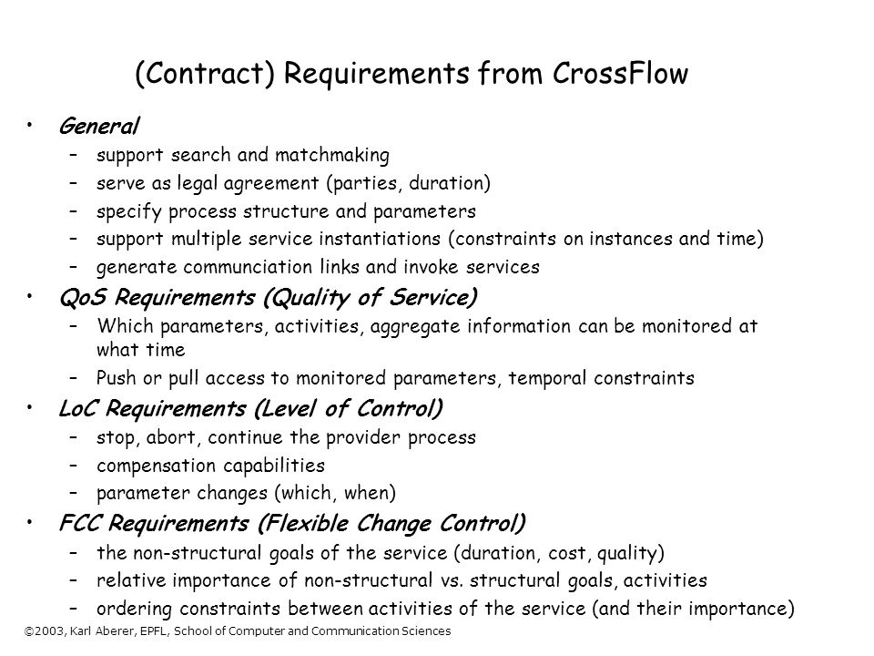 ©2003, Karl Aberer, EPFL, School of Computer and Communication Sciences (Contract) Requirements from CrossFlow General –support search and matchmaking –serve as legal agreement (parties, duration) –specify process structure and parameters –support multiple service instantiations (constraints on instances and time) –generate communciation links and invoke services QoS Requirements (Quality of Service) –Which parameters, activities, aggregate information can be monitored at what time –Push or pull access to monitored parameters, temporal constraints LoC Requirements (Level of Control) –stop, abort, continue the provider process –compensation capabilities –parameter changes (which, when) FCC Requirements (Flexible Change Control) –the non-structural goals of the service (duration, cost, quality) –relative importance of non-structural vs.
