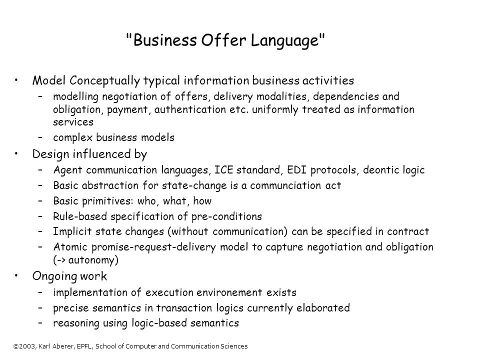 ©2003, Karl Aberer, EPFL, School of Computer and Communication Sciences Business Offer Language Model Conceptually typical information business activities –modelling negotiation of offers, delivery modalities, dependencies and obligation, payment, authentication etc.