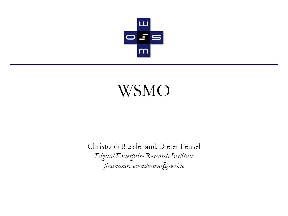 WSMO Christoph Bussler and Dieter Fensel Digital Enterprise Research Institute firstname.secondname@deri.ie