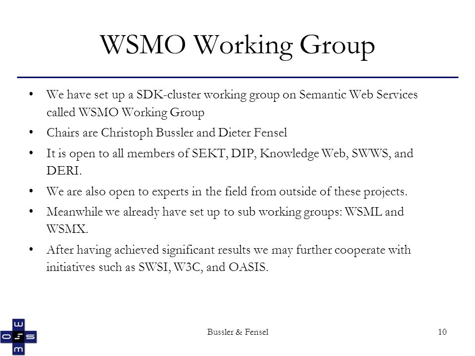 Bussler & Fensel10 WSMO Working Group We have set up a SDK-cluster working group on Semantic Web Services called WSMO Working Group Chairs are Christoph Bussler and Dieter Fensel It is open to all members of SEKT, DIP, Knowledge Web, SWWS, and DERI.