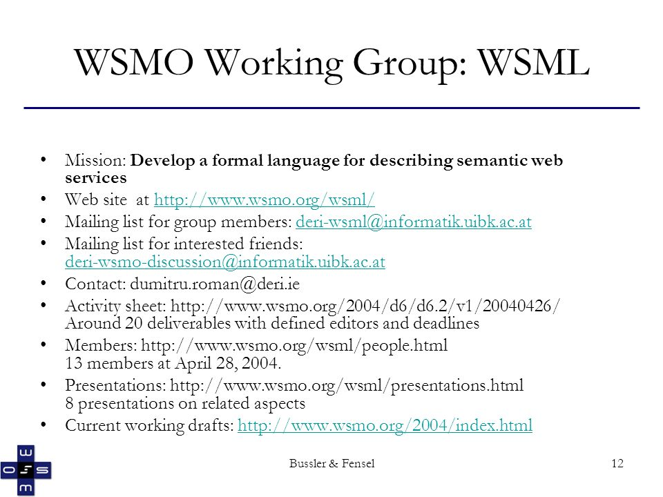 Bussler & Fensel12 WSMO Working Group: WSML Mission: Develop a formal language for describing semantic web services Web site at http://www.wsmo.org/wsml/http://www.wsmo.org/wsml/ Mailing list for group members: deri-wsml@informatik.uibk.ac.atderi-wsml@informatik.uibk.ac.at Mailing list for interested friends: deri-wsmo-discussion@informatik.uibk.ac.at deri-wsmo-discussion@informatik.uibk.ac.at Contact: dumitru.roman@deri.ie Activity sheet: http://www.wsmo.org/2004/d6/d6.2/v1/20040426/ Around 20 deliverables with defined editors and deadlines Members: http://www.wsmo.org/wsml/people.html 13 members at April 28, 2004.