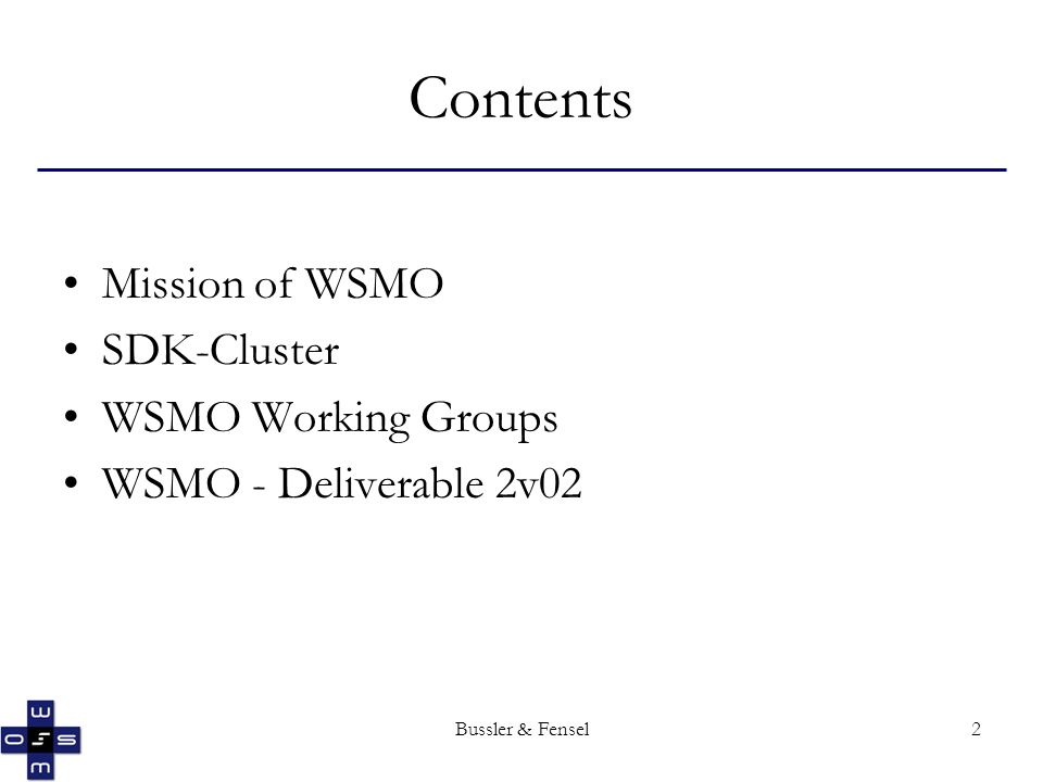 Bussler & Fensel2 Contents Mission of WSMO SDK-Cluster WSMO Working Groups WSMO - Deliverable 2v02