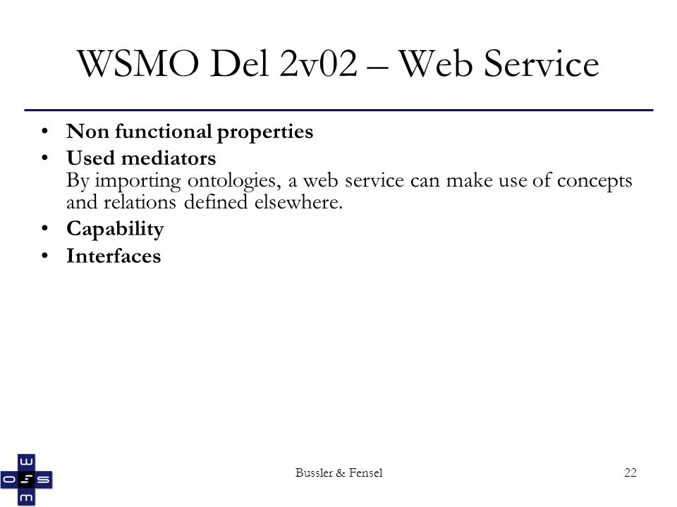 Bussler & Fensel22 WSMO Del 2v02 – Web Service Non functional properties Used mediators By importing ontologies, a web service can make use of concepts and relations defined elsewhere.