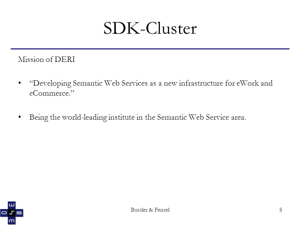 Bussler & Fensel8 SDK-Cluster Mission of DERI Developing Semantic Web Services as a new infrastructure for eWork and eCommerce.