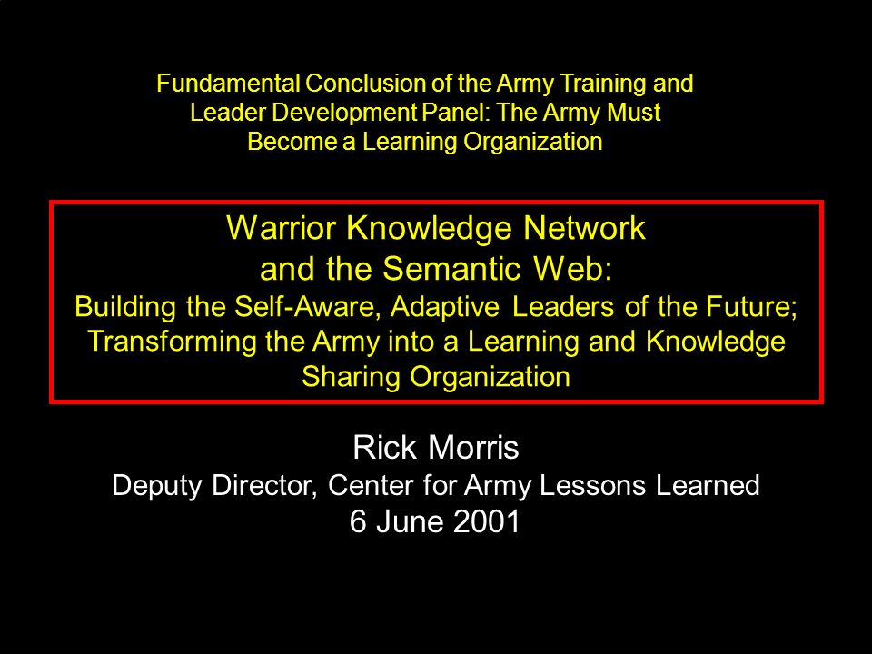 Warrior Knowledge Network and the Semantic Web: Building the Self-Aware, Adaptive Leaders of the Future; Transforming the Army into a Learning and Knowledge Sharing Organization Rick Morris Deputy Director, Center for Army Lessons Learned 6 June 2001 Fundamental Conclusion of the Army Training and Leader Development Panel: The Army Must Become a Learning Organization