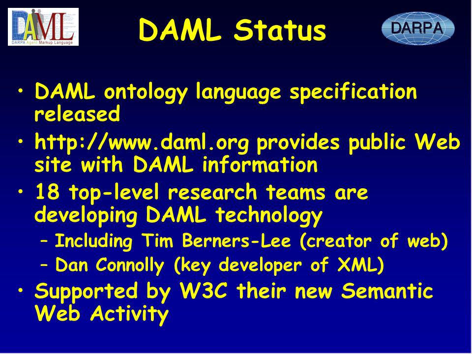 DAML Status DAML ontology language specification released http://www.daml.org provides public Web site with DAML information 18 top-level research teams are developing DAML technology –Including Tim Berners-Lee (creator of web) –Dan Connolly (key developer of XML) Supported by W3C their new Semantic Web Activity