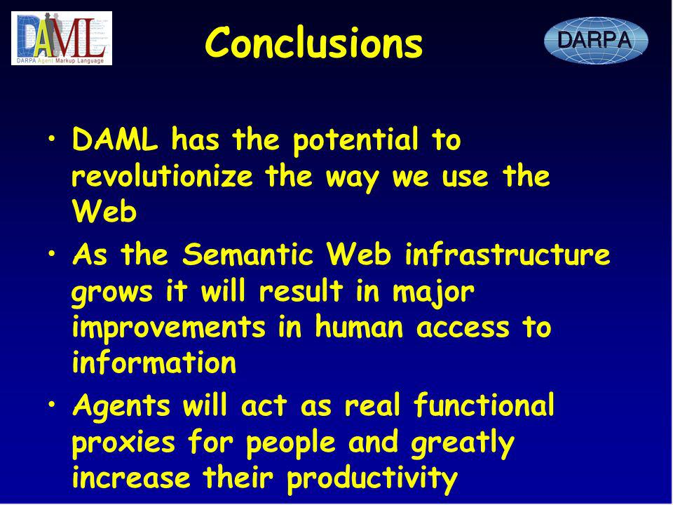 Conclusions DAML has the potential to revolutionize the way we use the Web As the Semantic Web infrastructure grows it will result in major improvements in human access to information Agents will act as real functional proxies for people and greatly increase their productivity