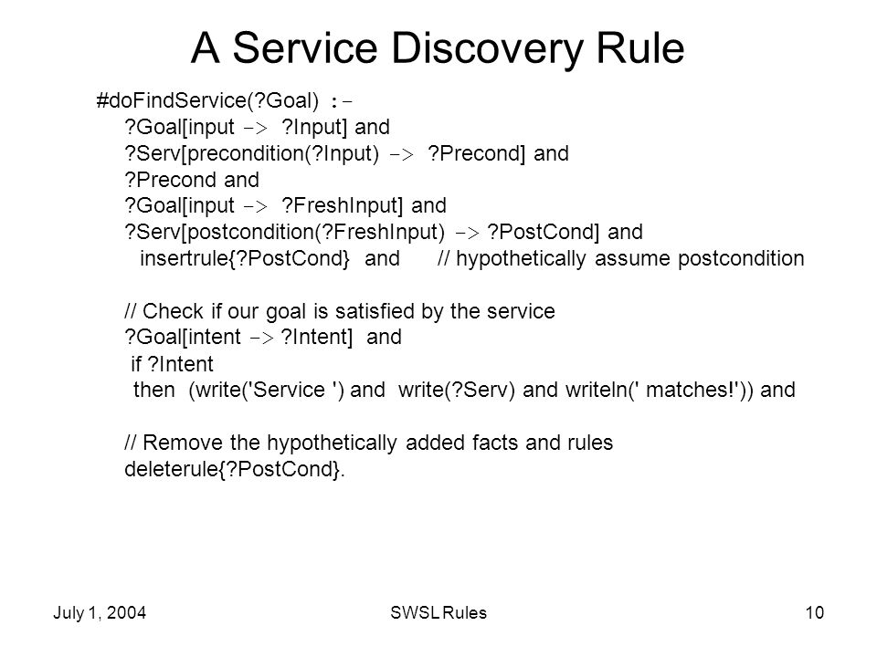 July 1, 2004SWSL Rules10 A Service Discovery Rule #doFindService( Goal) :- Goal[input -> Input] and Serv[precondition( Input) -> Precond] and Precond and Goal[input -> FreshInput] and Serv[postcondition( FreshInput) -> PostCond] and insertrule{ PostCond} and // hypothetically assume postcondition // Check if our goal is satisfied by the service Goal[intent -> Intent] and if Intent then (write( Service ) and write( Serv) and writeln( matches! )) and // Remove the hypothetically added facts and rules deleterule{ PostCond}.