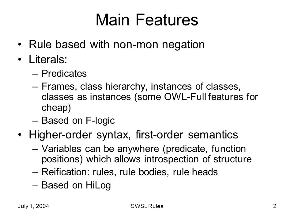 July 1, 2004SWSL Rules2 Main Features Rule based with non-mon negation Literals: –Predicates –Frames, class hierarchy, instances of classes, classes as instances (some OWL-Full features for cheap) –Based on F-logic Higher-order syntax, first-order semantics –Variables can be anywhere (predicate, function positions) which allows introspection of structure –Reification: rules, rule bodies, rule heads –Based on HiLog