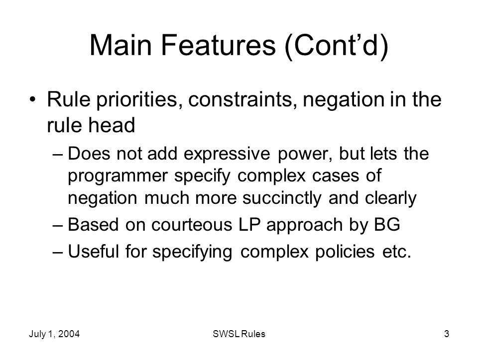 July 1, 2004SWSL Rules3 Main Features (Contd) Rule priorities, constraints, negation in the rule head –Does not add expressive power, but lets the programmer specify complex cases of negation much more succinctly and clearly –Based on courteous LP approach by BG –Useful for specifying complex policies etc.