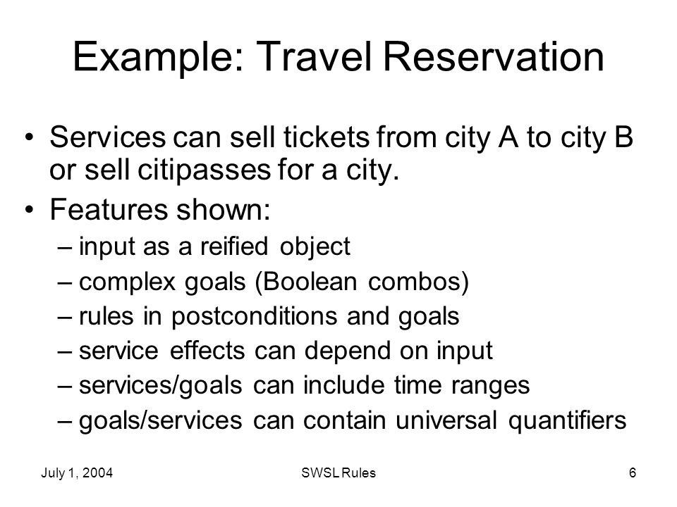 July 1, 2004SWSL Rules6 Example: Travel Reservation Services can sell tickets from city A to city B or sell citipasses for a city.