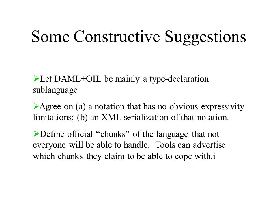 Some Constructive Suggestions Let DAML+OIL be mainly a type-declaration sublanguage Agree on (a) a notation that has no obvious expressivity limitations; (b) an XML serialization of that notation.