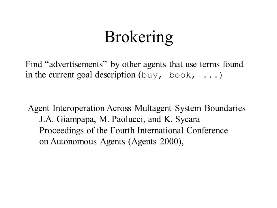 Brokering Find advertisements by other agents that use terms found in the current goal description ( buy, book,...) Agent Interoperation Across Multagent System Boundaries J.A.