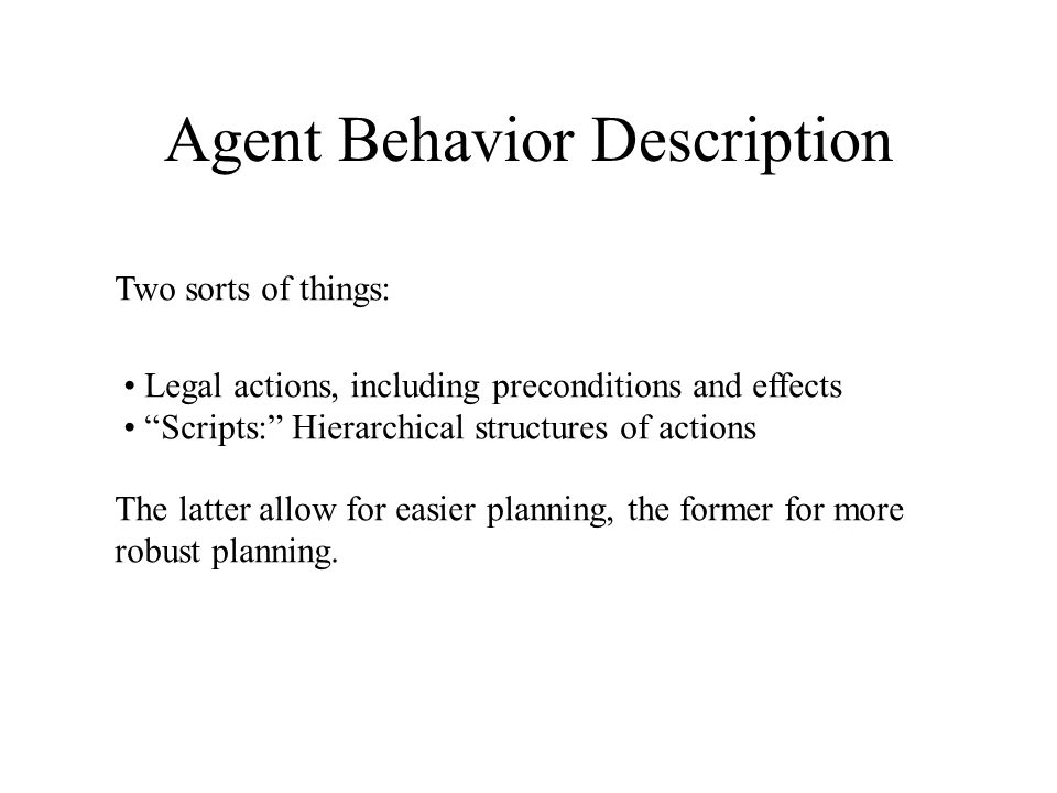 Agent Behavior Description Two sorts of things: Legal actions, including preconditions and effects Scripts: Hierarchical structures of actions The latter allow for easier planning, the former for more robust planning.