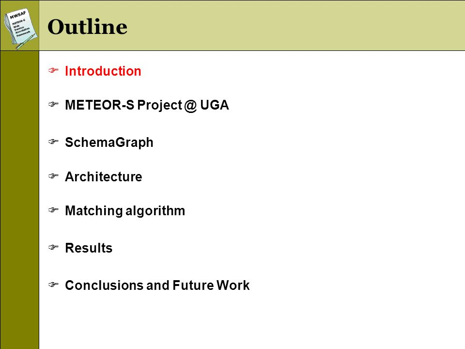 MWSAFMETEOR-SWebServiceAnnotationFramework Outline Introduction METEOR-S Project @ UGA SchemaGraph Architecture Matching algorithm Results Conclusions and Future Work