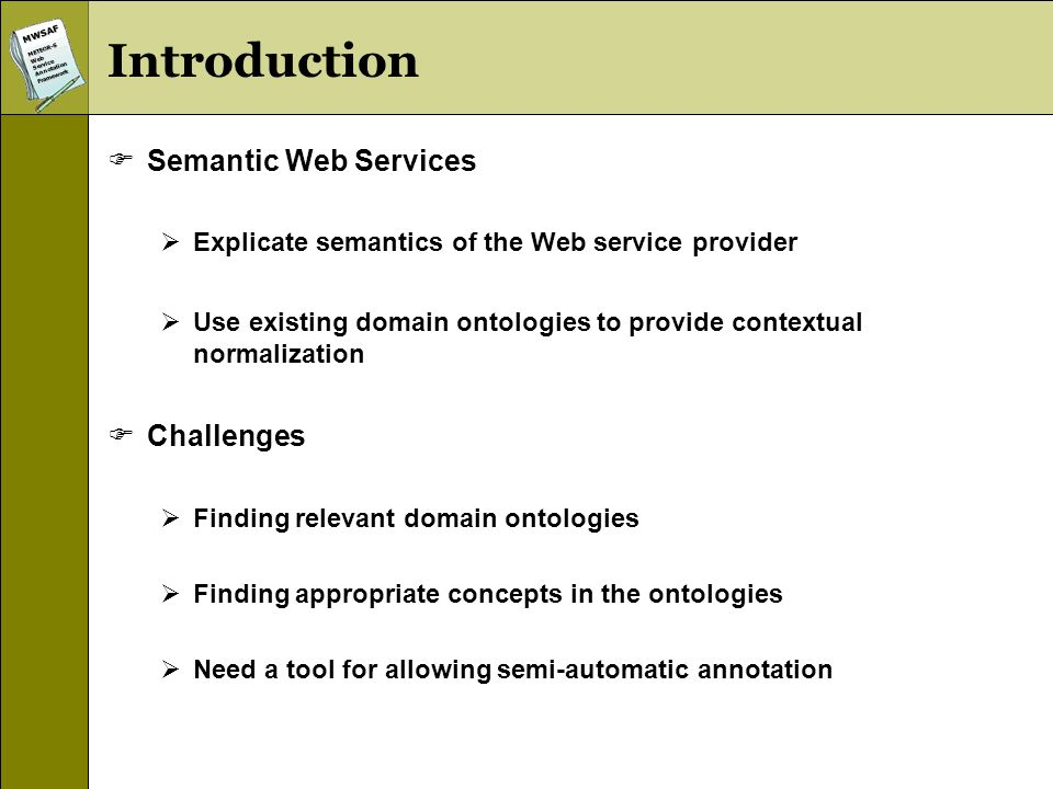 MWSAFMETEOR-SWebServiceAnnotationFramework Introduction Semantic Web Services Explicate semantics of the Web service provider Use existing domain ontologies to provide contextual normalization Challenges Finding relevant domain ontologies Finding appropriate concepts in the ontologies Need a tool for allowing semi-automatic annotation
