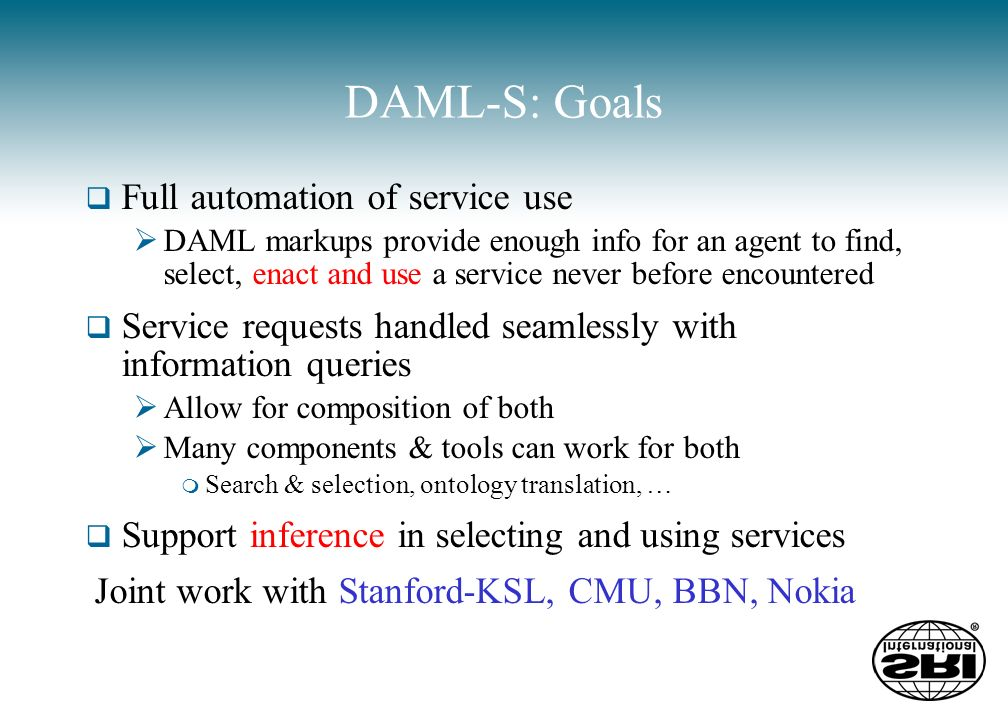 DAML-S: Goals Full automation of service use DAML markups provide enough info for an agent to find, select, enact and use a service never before encountered Service requests handled seamlessly with information queries Allow for composition of both Many components & tools can work for both m Search & selection, ontology translation, … Support inference in selecting and using services Joint work with Stanford-KSL, CMU, BBN, Nokia