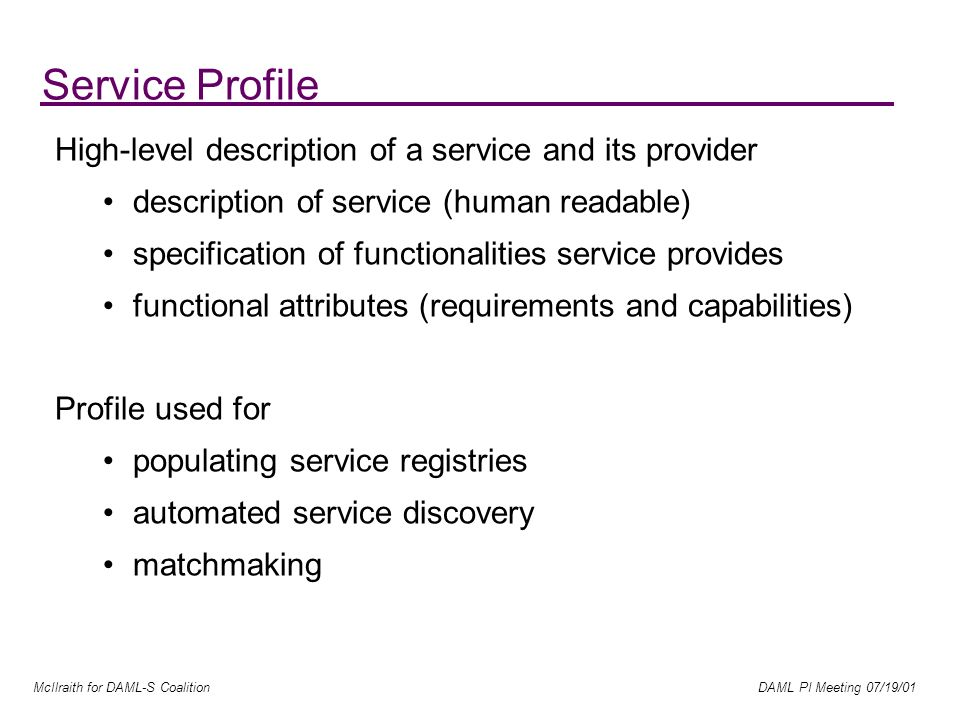 McIlraith for DAML-S Coalition DAML PI Meeting 07/19/01 High-level description of a service and its provider description of service (human readable) specification of functionalities service provides functional attributes (requirements and capabilities) Profile used for populating service registries automated service discovery matchmaking Service Profile