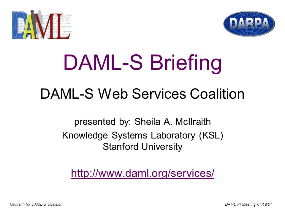 McIlraith for DAML-S Coalition DAML PI Meeting 07/19/01 DAML-S Briefing DAML-S Web Services Coalition presented by: Sheila A.