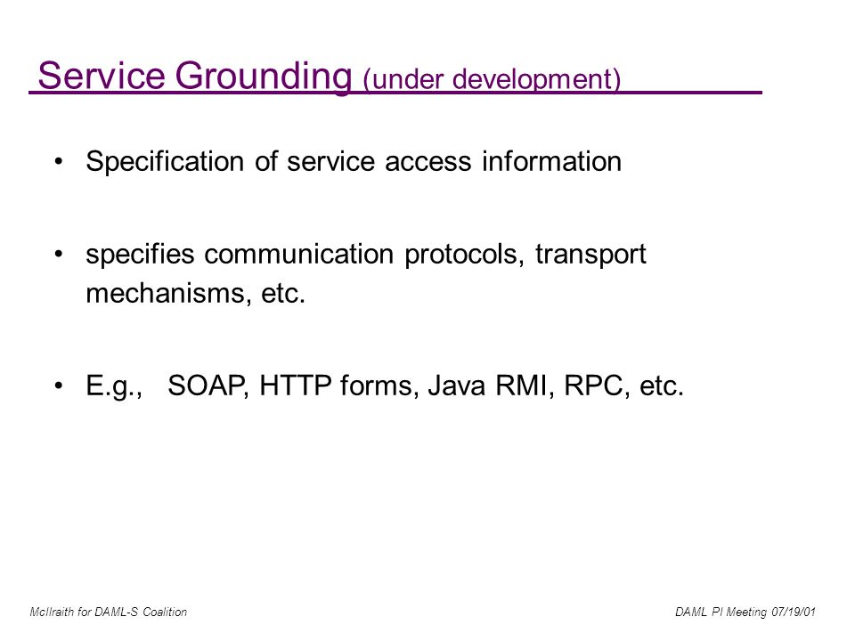 McIlraith for DAML-S Coalition DAML PI Meeting 07/19/01 Service Grounding (under development) Specification of service access information specifies communication protocols, transport mechanisms, etc.
