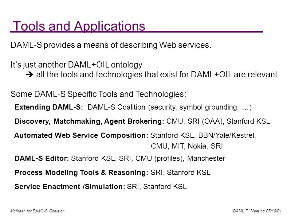 McIlraith for DAML-S Coalition DAML PI Meeting 07/19/01 Tools and Applications DAML-S provides a means of describing Web services.