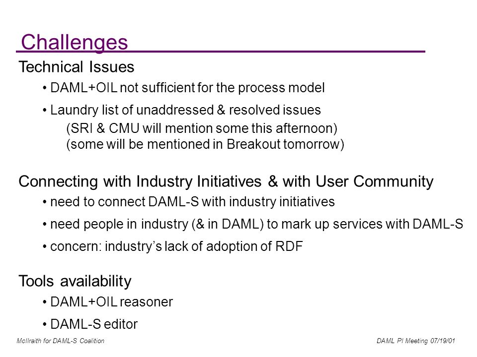 McIlraith for DAML-S Coalition DAML PI Meeting 07/19/01 Challenges Technical Issues DAML+OIL not sufficient for the process model Laundry list of unaddressed & resolved issues (SRI & CMU will mention some this afternoon) (some will be mentioned in Breakout tomorrow) Connecting with Industry Initiatives & with User Community need to connect DAML-S with industry initiatives need people in industry (& in DAML) to mark up services with DAML-S concern: industrys lack of adoption of RDF Tools availability DAML+OIL reasoner DAML-S editor