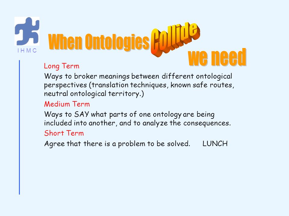 I H M C Long Term Ways to broker meanings between different ontological perspectives (translation techniques, known safe routes, neutral ontological territory.) Medium Term Ways to SAY what parts of one ontology are being included into another, and to analyze the consequences.