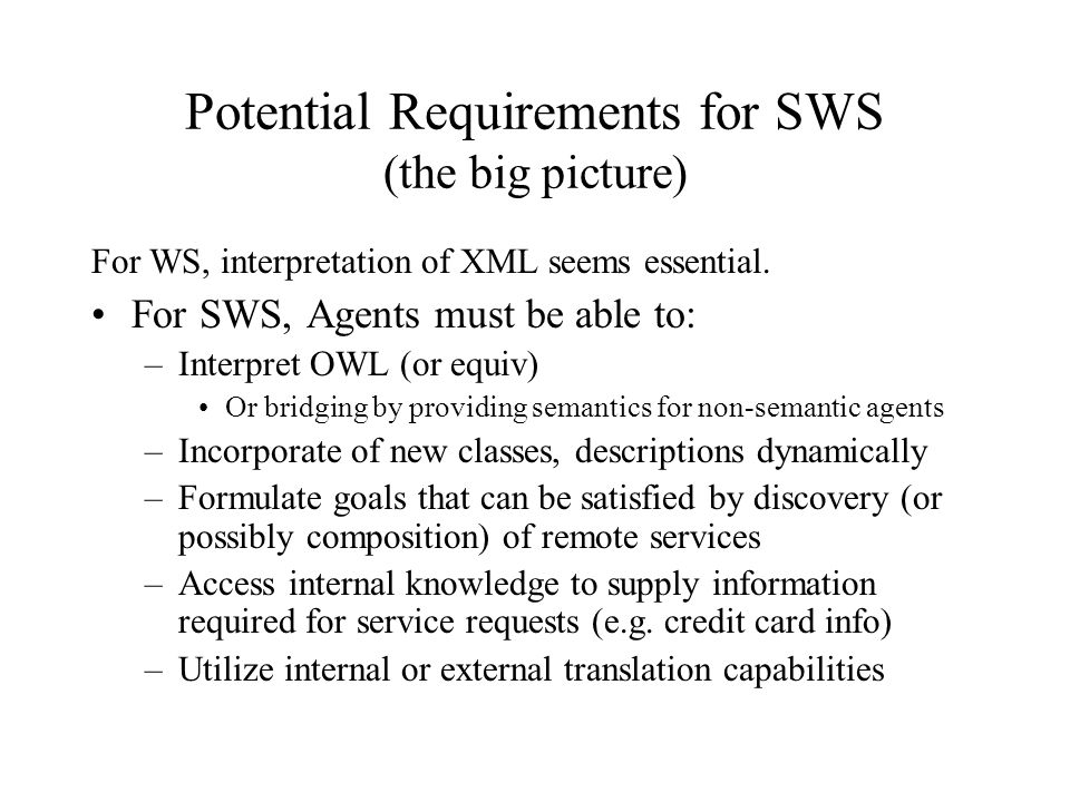 Potential Requirements for SWS (the big picture) For WS, interpretation of XML seems essential.