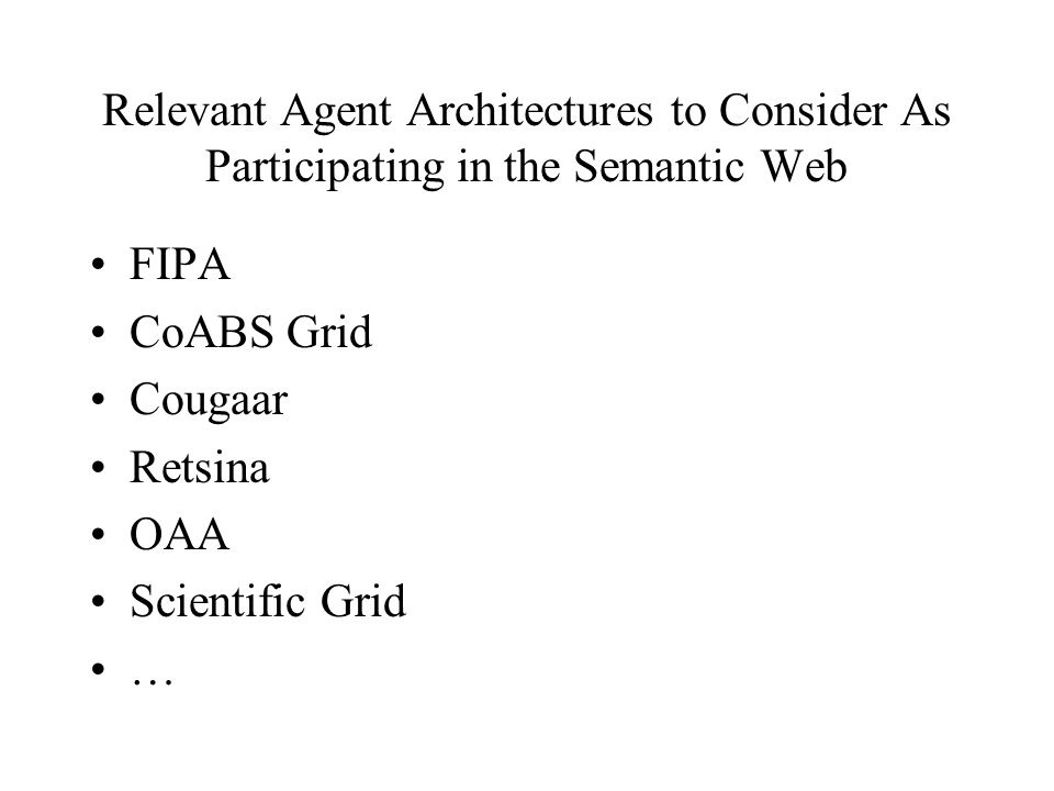 Relevant Agent Architectures to Consider As Participating in the Semantic Web FIPA CoABS Grid Cougaar Retsina OAA Scientific Grid …