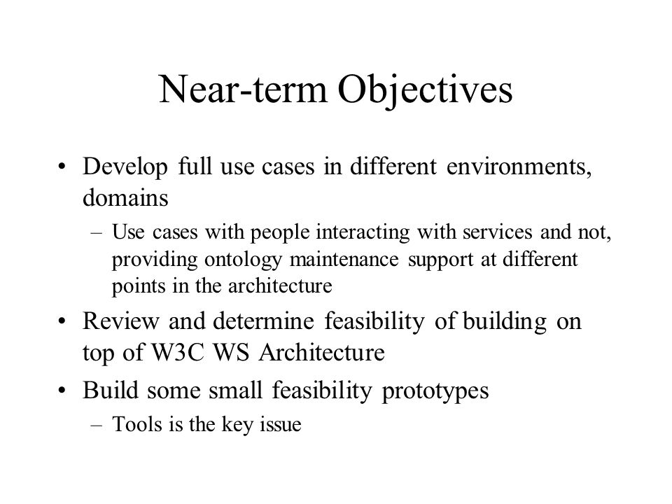 Near-term Objectives Develop full use cases in different environments, domains –Use cases with people interacting with services and not, providing ontology maintenance support at different points in the architecture Review and determine feasibility of building on top of W3C WS Architecture Build some small feasibility prototypes –Tools is the key issue