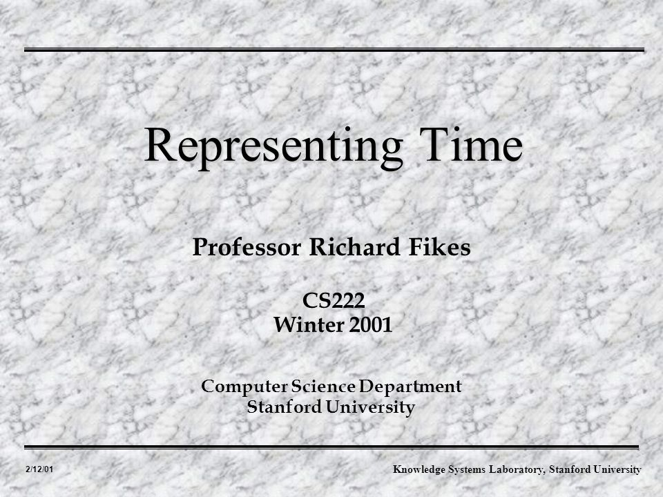 2/12/01 Professor Richard Fikes Representing Time Computer Science Department Stanford University CS222 Winter 2001 Knowledge Systems Laboratory, Stanford University
