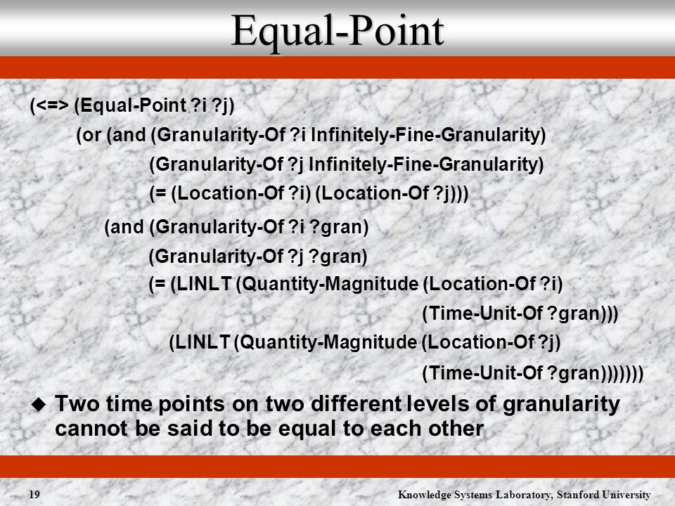Knowledge Systems Laboratory, Stanford University19Equal-Point ( (Equal-Point i j) (or (and (Granularity-Of i Infinitely-Fine-Granularity) (Granularity-Of j Infinitely-Fine-Granularity) (= (Location-Of i) (Location-Of j))) (and (Granularity-Of i gran) (Granularity-Of j gran) (= (LINLT (Quantity-Magnitude (Location-Of i) (Time-Unit-Of gran))) (LINLT (Quantity-Magnitude (Location-Of j) (Time-Unit-Of gran))))))) Two time points on two different levels of granularity cannot be said to be equal to each other
