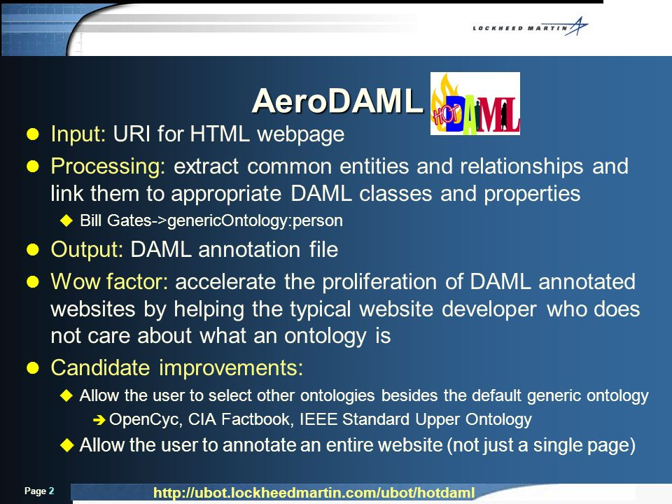 Page 2 l Input: URI for HTML webpage l Processing: extract common entities and relationships and link them to appropriate DAML classes and properties u Bill Gates->genericOntology:person l Output: DAML annotation file l Wow factor: accelerate the proliferation of DAML annotated websites by helping the typical website developer who does not care about what an ontology is l Candidate improvements: u Allow the user to select other ontologies besides the default generic ontology è OpenCyc, CIA Factbook, IEEE Standard Upper Ontology u Allow the user to annotate an entire website (not just a single page) AeroDAML http://ubot.lockheedmartin.com/ubot/hotdaml
