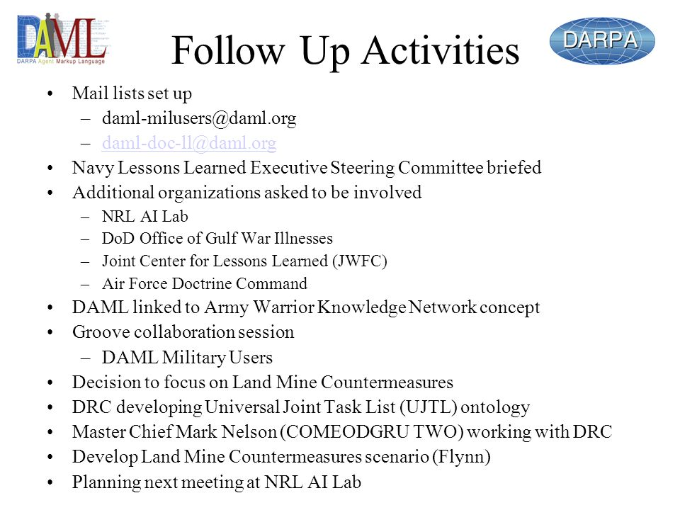 Follow Up Activities Mail lists set up –daml-milusers@daml.org –daml-doc-ll@daml.orgdaml-doc-ll@daml.org Navy Lessons Learned Executive Steering Committee briefed Additional organizations asked to be involved –NRL AI Lab –DoD Office of Gulf War Illnesses –Joint Center for Lessons Learned (JWFC) –Air Force Doctrine Command DAML linked to Army Warrior Knowledge Network concept Groove collaboration session –DAML Military Users Decision to focus on Land Mine Countermeasures DRC developing Universal Joint Task List (UJTL) ontology Master Chief Mark Nelson (COMEODGRU TWO) working with DRC Develop Land Mine Countermeasures scenario (Flynn) Planning next meeting at NRL AI Lab