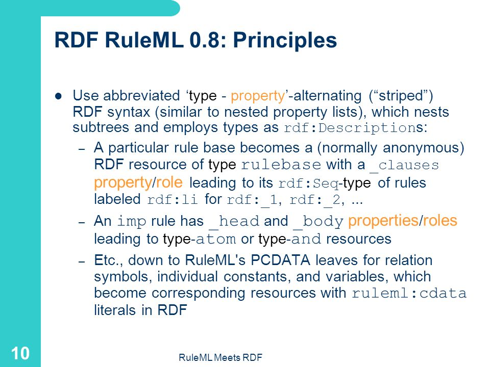 RuleML Meets RDF 9 XML-RDF RuleML 0.8: Markup and Tree The discount for a customer buying a product is 5.0 percent if the customer is premium and the product is regular. discount customer product 5.0 percent premium customer regular product imp head atom opr rel discount var customer var product ind 5.0 percent body and atom opr rel premium var customer atom opr rel regular var product