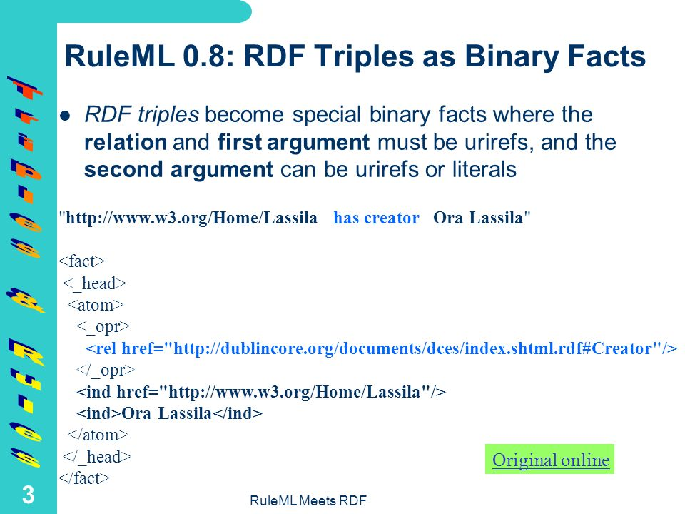 RuleML Meets RDF 2 Overview of RDF Triples & Rules in RuleML RuleML 0.8 uses – RDF triples as special binary facts and – RDF rules over such facts Both are defined as part of the hierarchy of RuleML DTDs
