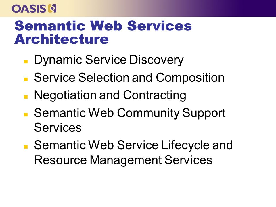 Semantic Web Services Architecture n Dynamic Service Discovery n Service Selection and Composition n Negotiation and Contracting n Semantic Web Community Support Services n Semantic Web Service Lifecycle and Resource Management Services