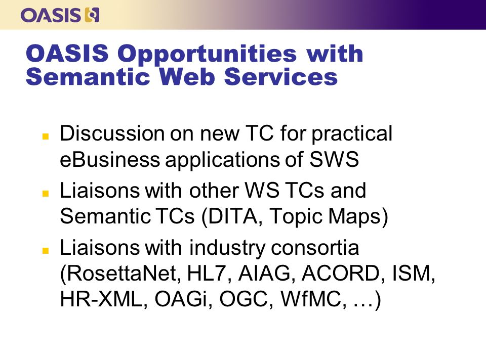 OASIS Opportunities with Semantic Web Services n Discussion on new TC for practical eBusiness applications of SWS n Liaisons with other WS TCs and Semantic TCs (DITA, Topic Maps) n Liaisons with industry consortia (RosettaNet, HL7, AIAG, ACORD, ISM, HR-XML, OAGi, OGC, WfMC, …)