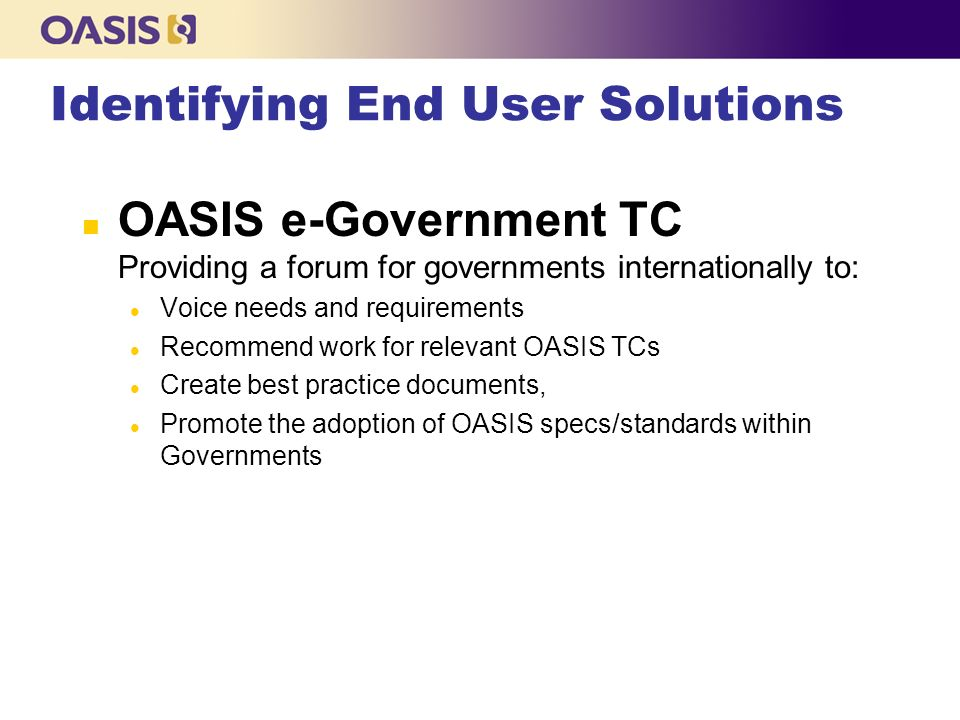 Identifying End User Solutions n OASIS e-Government TC Providing a forum for governments internationally to: l Voice needs and requirements l Recommend work for relevant OASIS TCs l Create best practice documents, l Promote the adoption of OASIS specs/standards within Governments