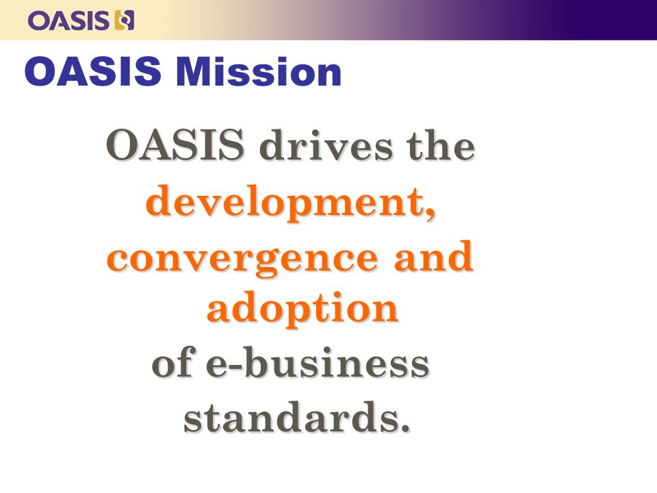 OASIS drives the development, convergence and adoption of e-business standards.