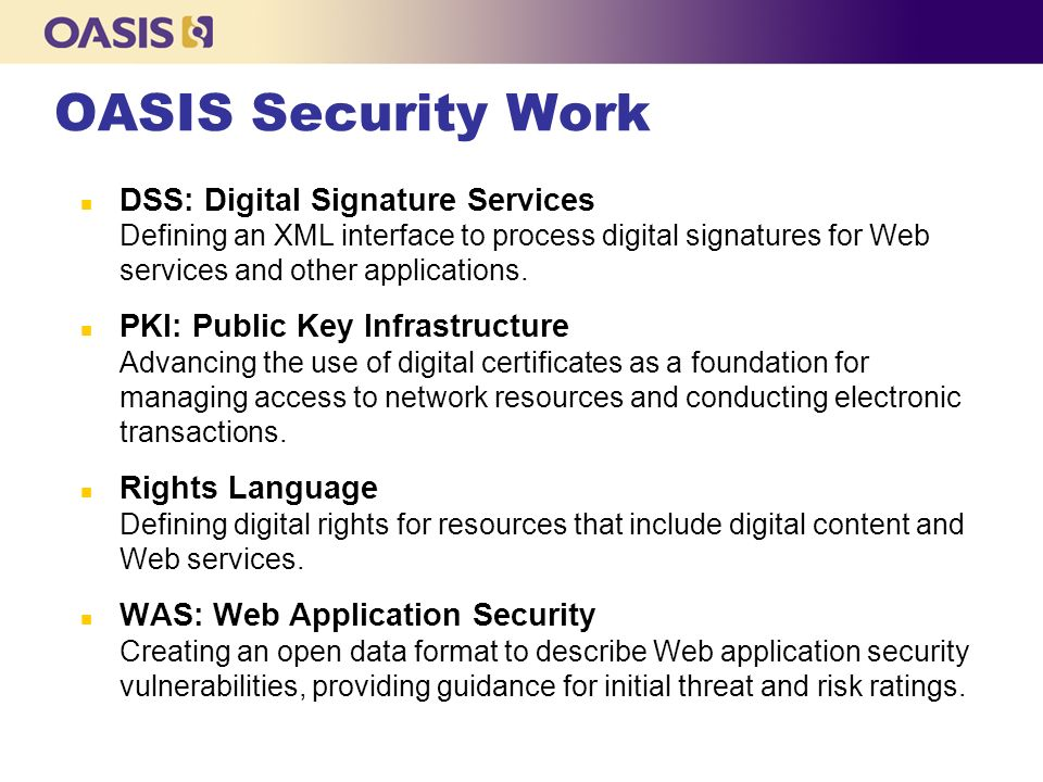 OASIS Security Work n DSS: Digital Signature Services Defining an XML interface to process digital signatures for Web services and other applications.