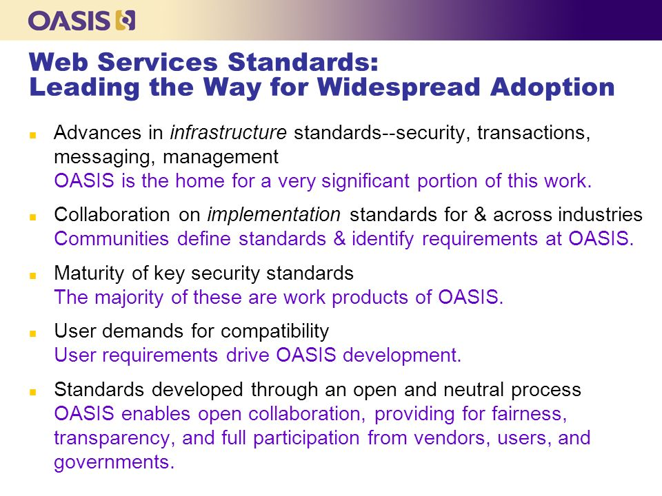 Web Services Standards: Leading the Way for Widespread Adoption n Advances in infrastructure standards--security, transactions, messaging, management OASIS is the home for a very significant portion of this work.